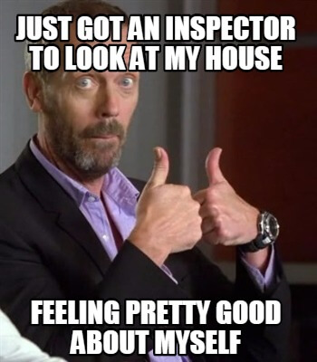 Just got an inspector to look at my house original meme